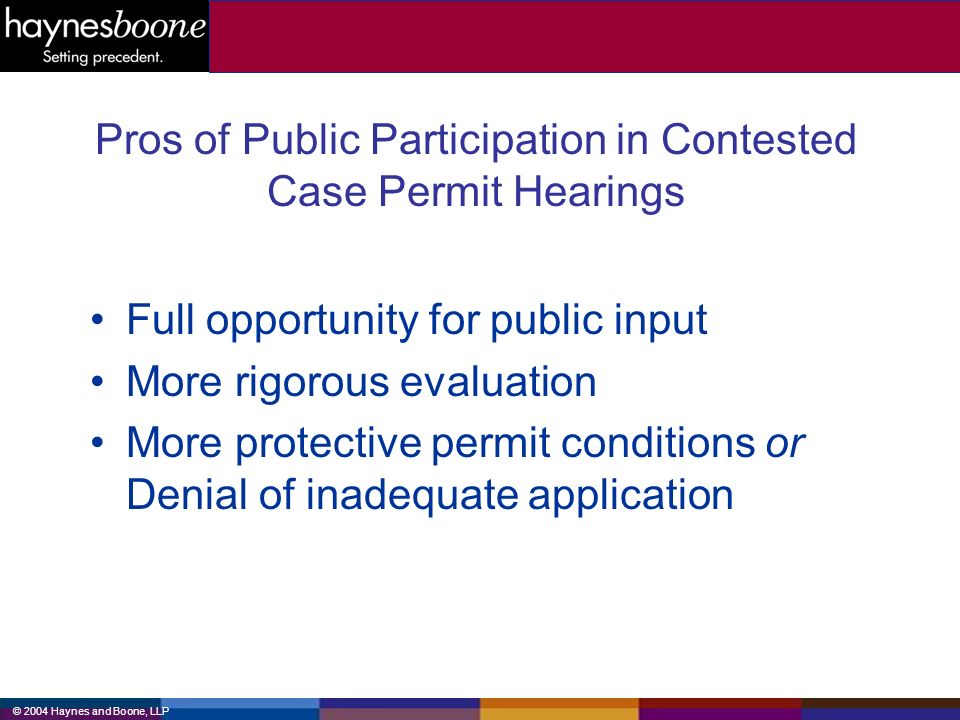 © 2004 Haynes and Boone, LLP Pros of Public Participation in Contested Case Permit Hearings Full opportunity for public input More rigorous evaluation More protective permit conditions or Denial of inadequate application