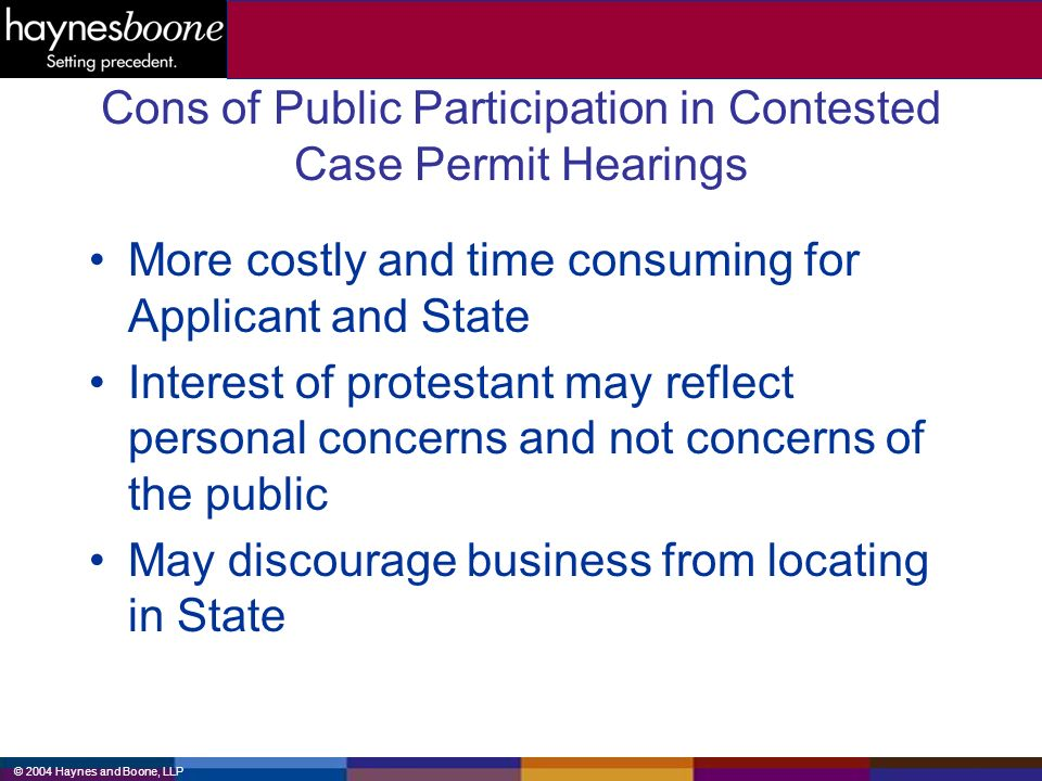 © 2004 Haynes and Boone, LLP Cons of Public Participation in Contested Case Permit Hearings More costly and time consuming for Applicant and State Interest of protestant may reflect personal concerns and not concerns of the public May discourage business from locating in State