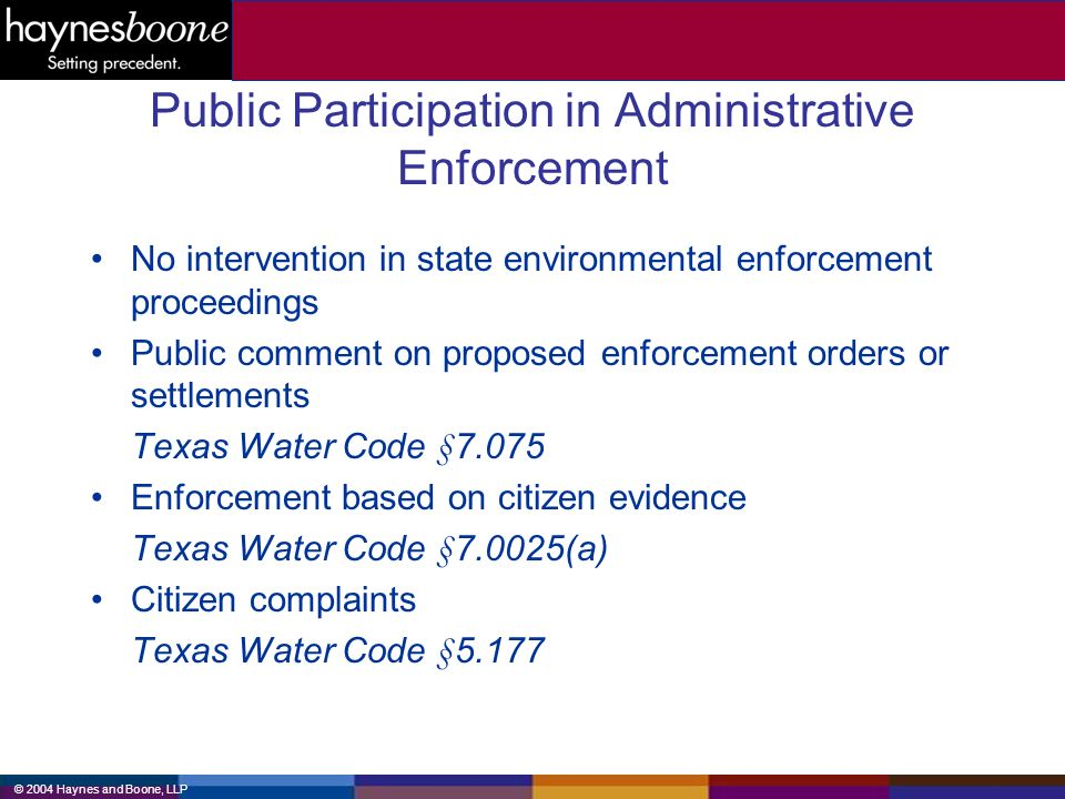 © 2004 Haynes and Boone, LLP Public Participation in Administrative Enforcement No intervention in state environmental enforcement proceedings Public comment on proposed enforcement orders or settlements Texas Water Code §7.075 Enforcement based on citizen evidence Texas Water Code §7.0025(a) Citizen complaints Texas Water Code §5.177