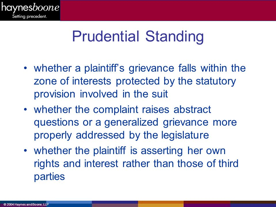 © 2004 Haynes and Boone, LLP Prudential Standing whether a plaintiffs grievance falls within the zone of interests protected by the statutory provision involved in the suit whether the complaint raises abstract questions or a generalized grievance more properly addressed by the legislature whether the plaintiff is asserting her own rights and interest rather than those of third parties