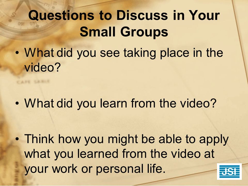 Questions to Discuss in Your Small Groups What did you see taking place in the video? What did you learn from the video? Think how you might be able t