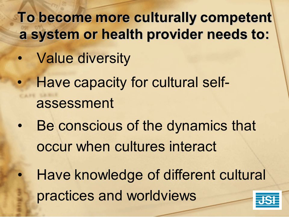 To become more culturally competent a system or health provider needs to: Value diversity Have capacity for cultural self- assessment Be conscious of