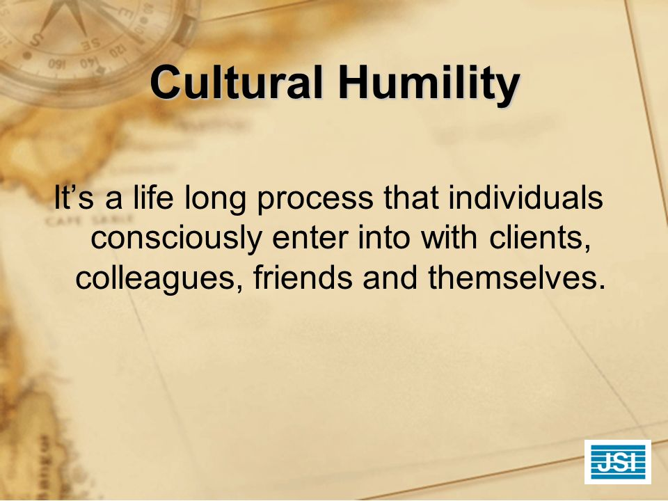 Cultural Humility Its a life long process that individuals consciously enter into with clients, colleagues, friends and themselves.