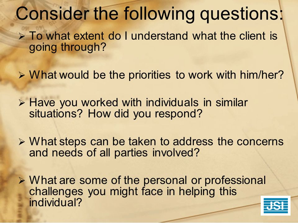 Consider the following questions: To what extent do I understand what the client is going through? What would be the priorities to work with him/her?