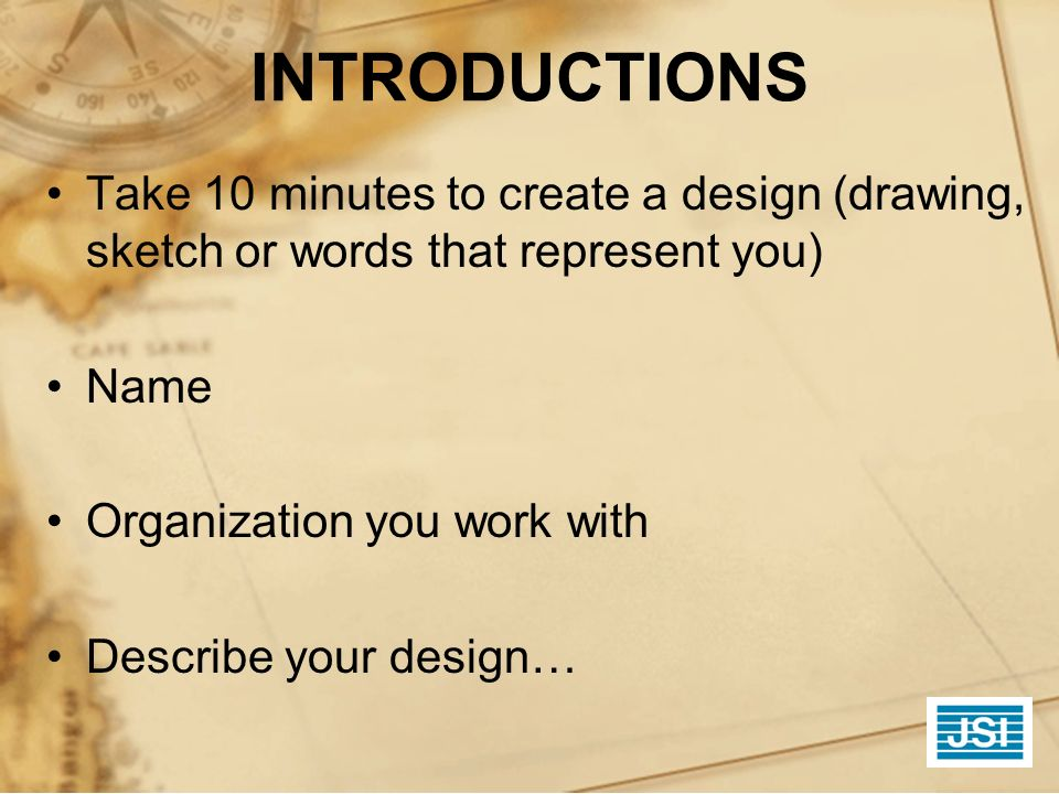 INTRODUCTIONS Take 10 minutes to create a design (drawing, sketch or words that represent you) Name Organization you work with Describe your design…