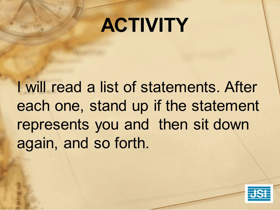 ACTIVITY I will read a list of statements. After each one, stand up if the statement represents you and then sit down again, and so forth.