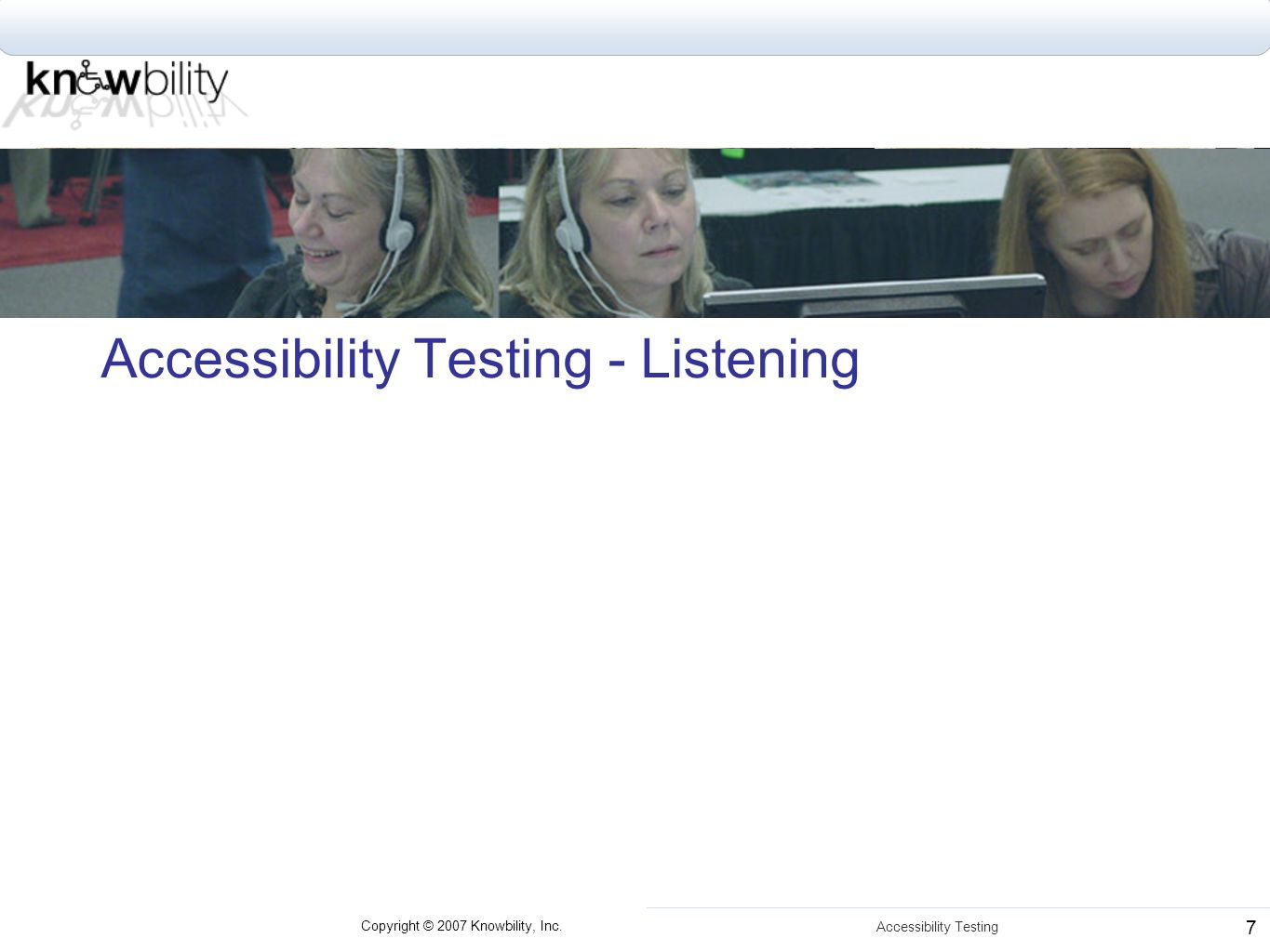 Copyright © 2007 Knowbility, Inc. Accessibility Testing 7 Accessibility Testing - Listening
