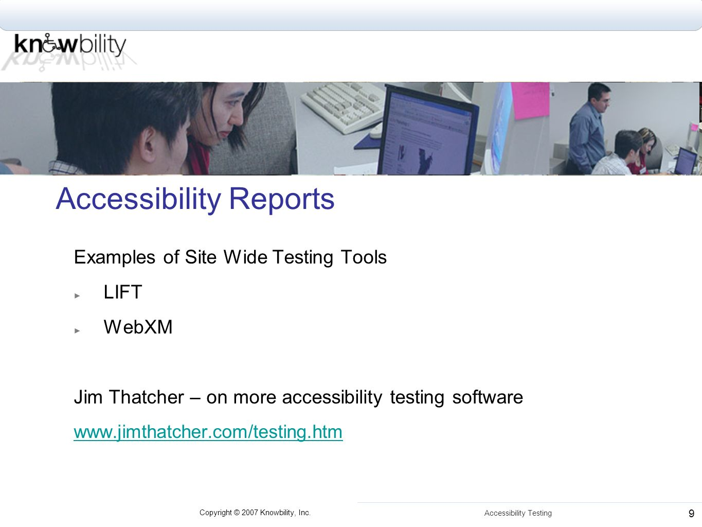 Copyright © 2007 Knowbility, Inc. Accessibility Testing 9 Accessibility Reports Examples of Site Wide Testing Tools LIFT WebXM Jim Thatcher – on more