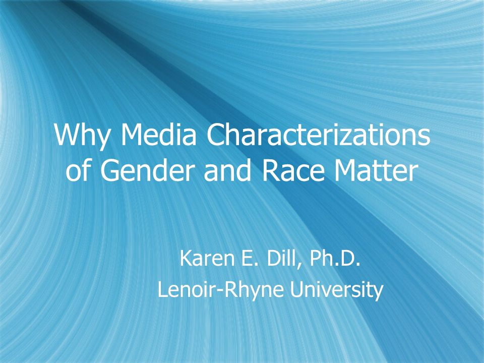 Why Media Characterizations of Gender and Race Matter Karen E. Dill, Ph.D. Lenoir-Rhyne University Karen E. Dill, Ph.D. Lenoir-Rhyne University