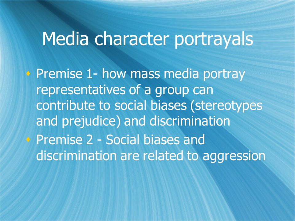 Media character portrayals Premise 1- how mass media portray representatives of a group can contribute to social biases (stereotypes and prejudice) an