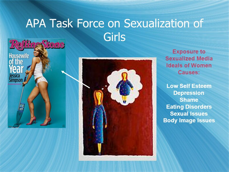 APA Task Force on Sexualization of Girls Exposure to Sexualized Media Ideals of Women Causes: Low Self Esteem Depression Shame Eating Disorders Sexual