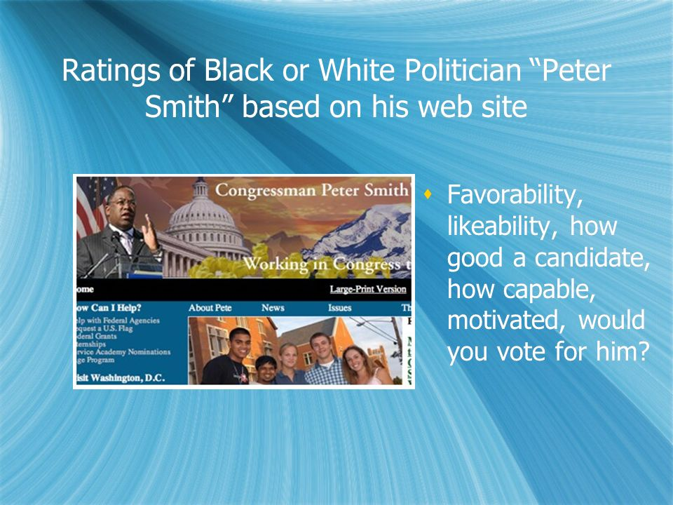 Ratings of Black or White Politician Peter Smith based on his web site Favorability, likeability, how good a candidate, how capable, motivated, would
