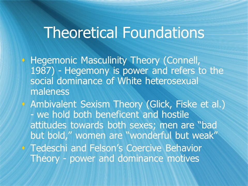 Theoretical Foundations Hegemonic Masculinity Theory (Connell, 1987) - Hegemony is power and refers to the social dominance of White heterosexual male