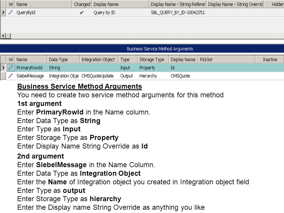 Business Service Method Arguments You need to create two service method arguments for this method 1st argument Enter PrimaryRowId in the Name column.