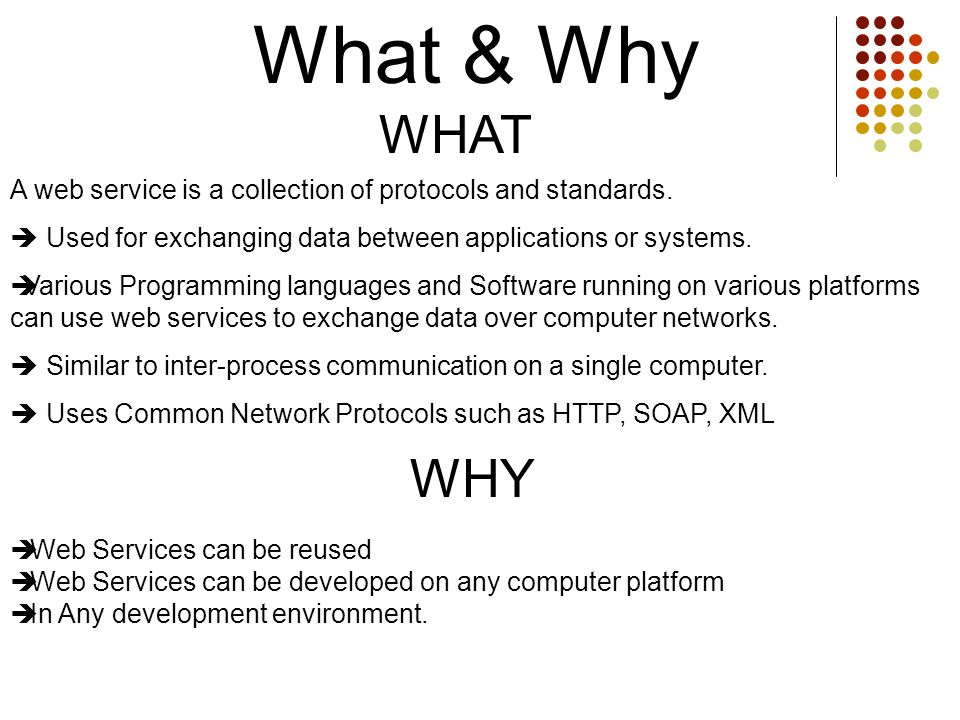 What & Why WHAT Web Services can be reused Web Services can be developed on any computer platform In Any development environment. A web service is a c