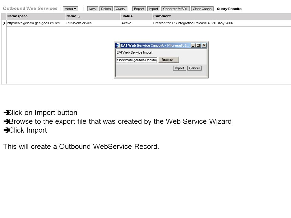 Click on Import button Browse to the export file that was created by the Web Service Wizard Click Import This will create a Outbound WebService Record