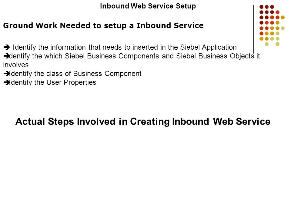 Inbound Web Service Setup Ground Work Needed to setup a Inbound Service Identify the information that needs to inserted in the Siebel Application Iden