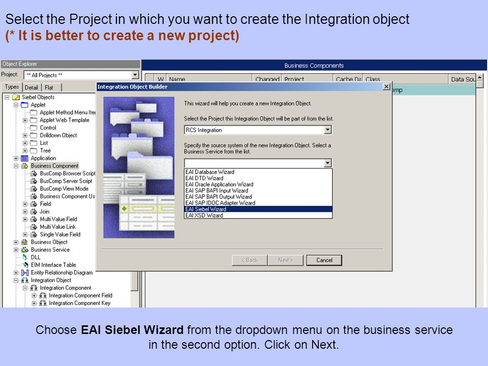 Choose EAI Siebel Wizard from the dropdown menu on the business service in the second option. Click on Next. Select the Project in which you want to c