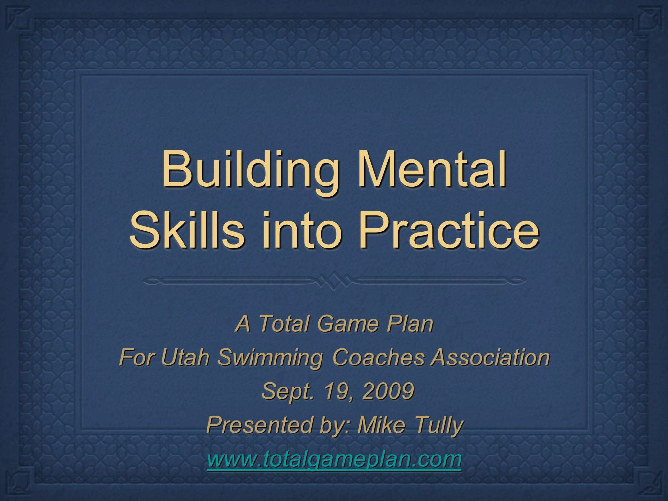 Building Mental Skills into Practice A Total Game Plan For Utah Swimming Coaches Association Sept.