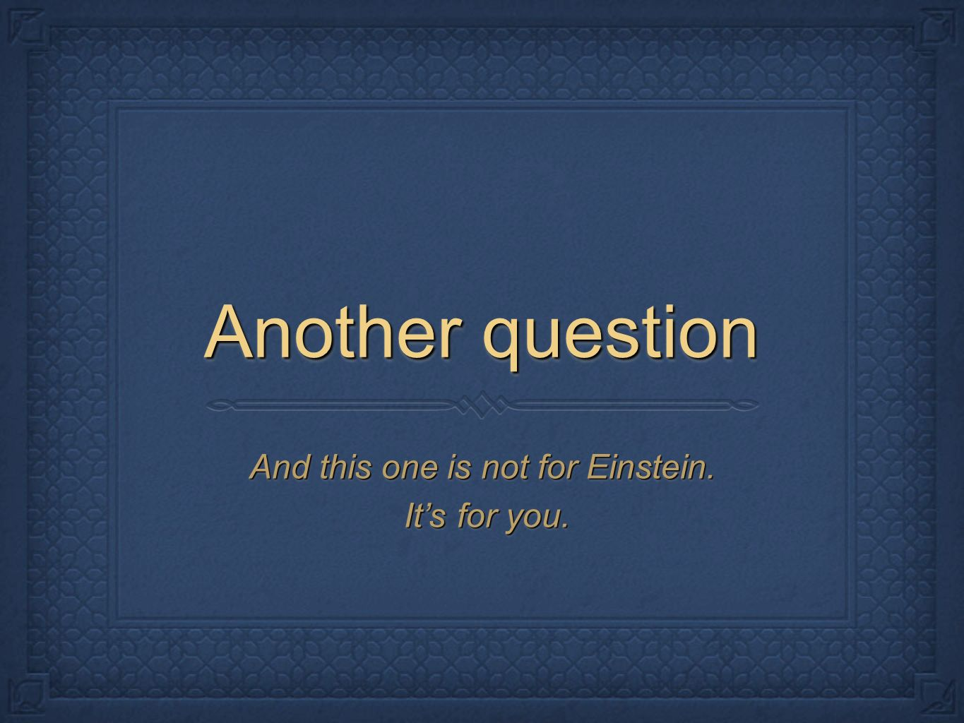 Another question And this one is not for Einstein.