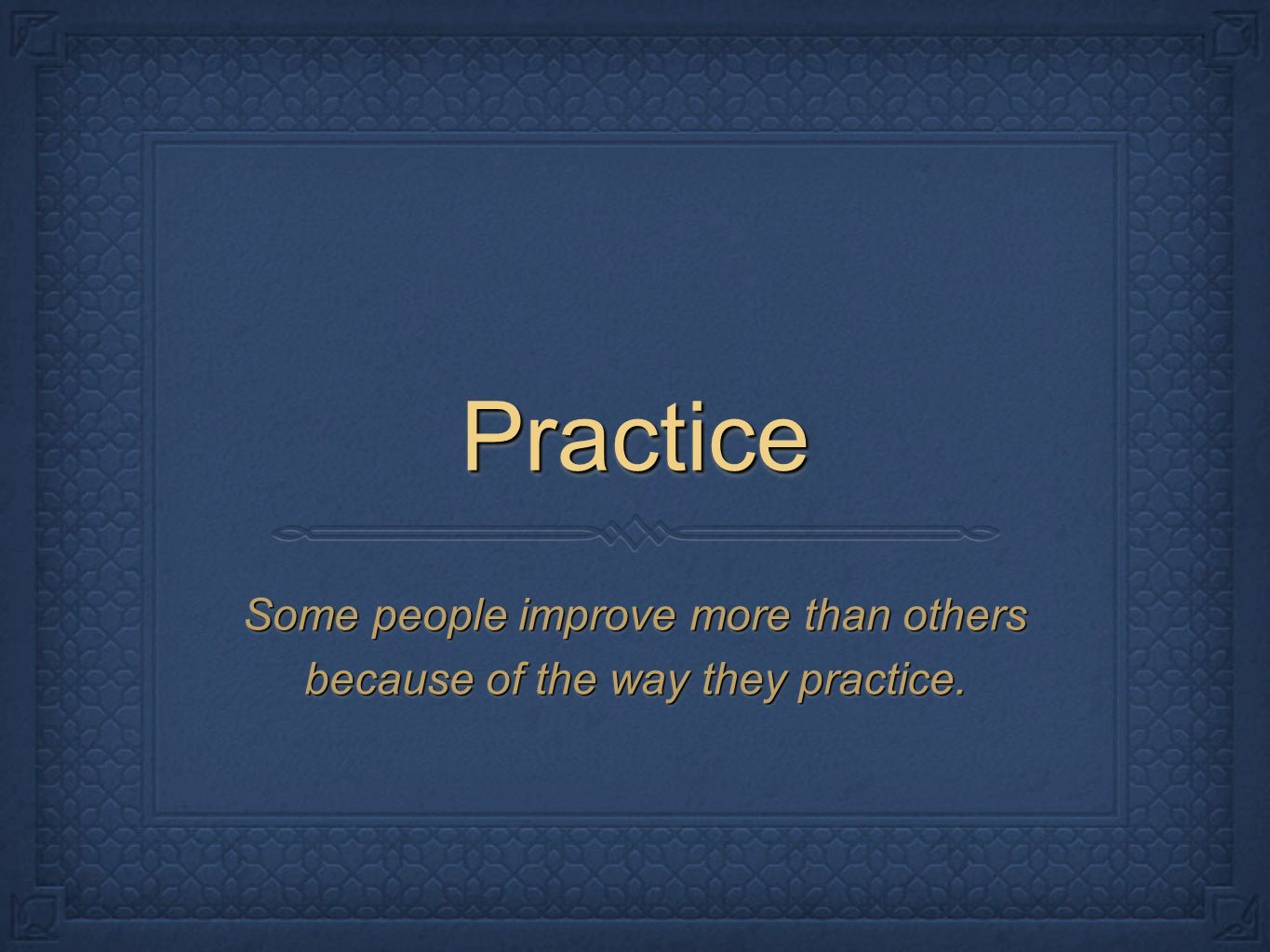 PracticePractice Some people improve more than others because of the way they practice.