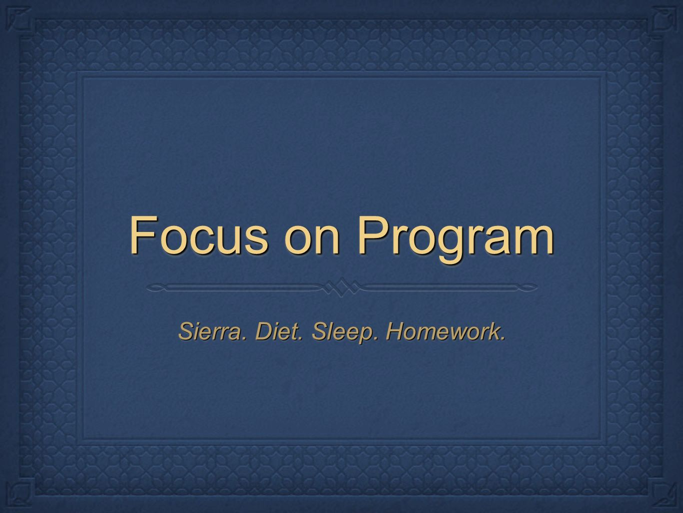 Focus on Program Sierra. Diet. Sleep. Homework.