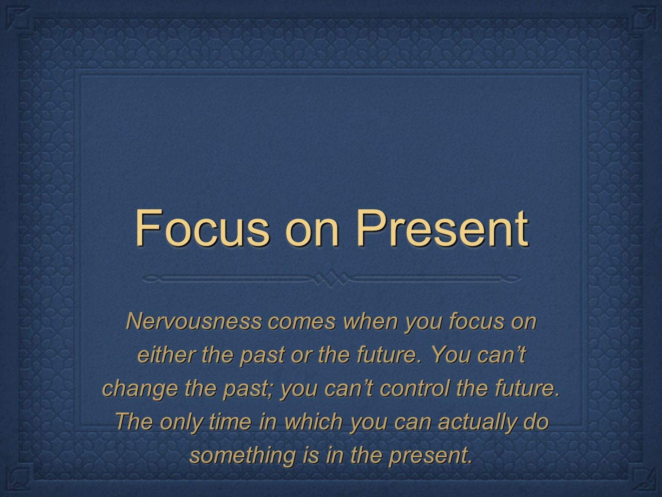 Focus on Present Nervousness comes when you focus on either the past or the future.
