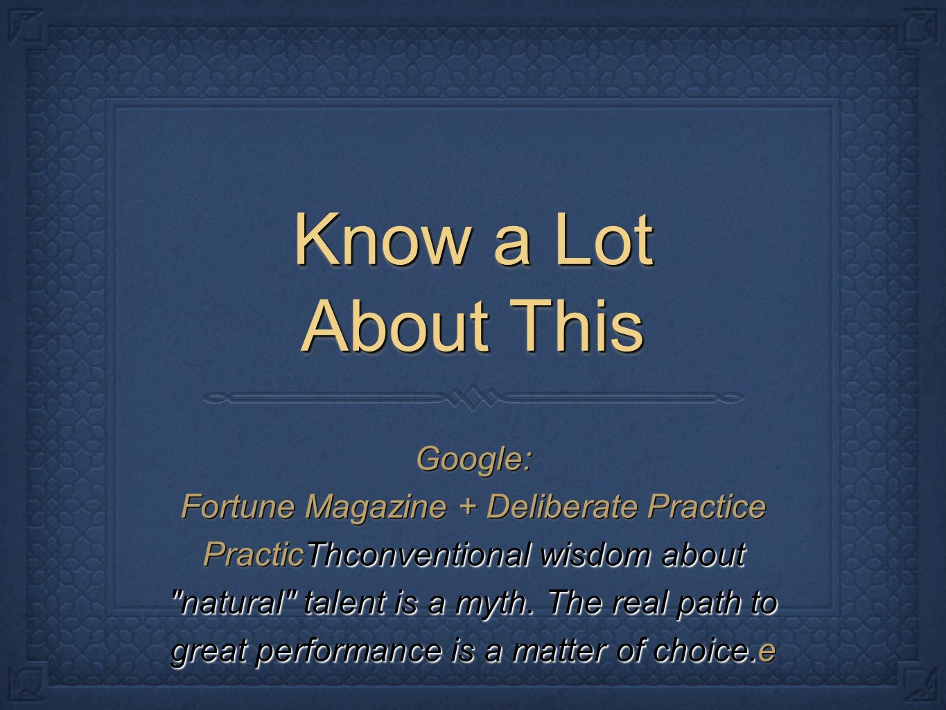 Know a Lot About This Google: Fortune Magazine + Deliberate Practice PracticThconventional wisdom about natural talent is a myth.