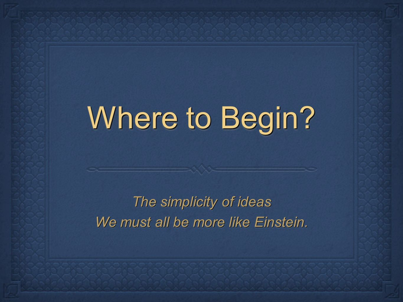 Where to Begin. The simplicity of ideas We must all be more like Einstein.