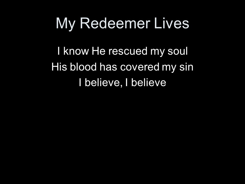 My Redeemer Lives I know He rescued my soul His blood has covered my sin I believe, I believe