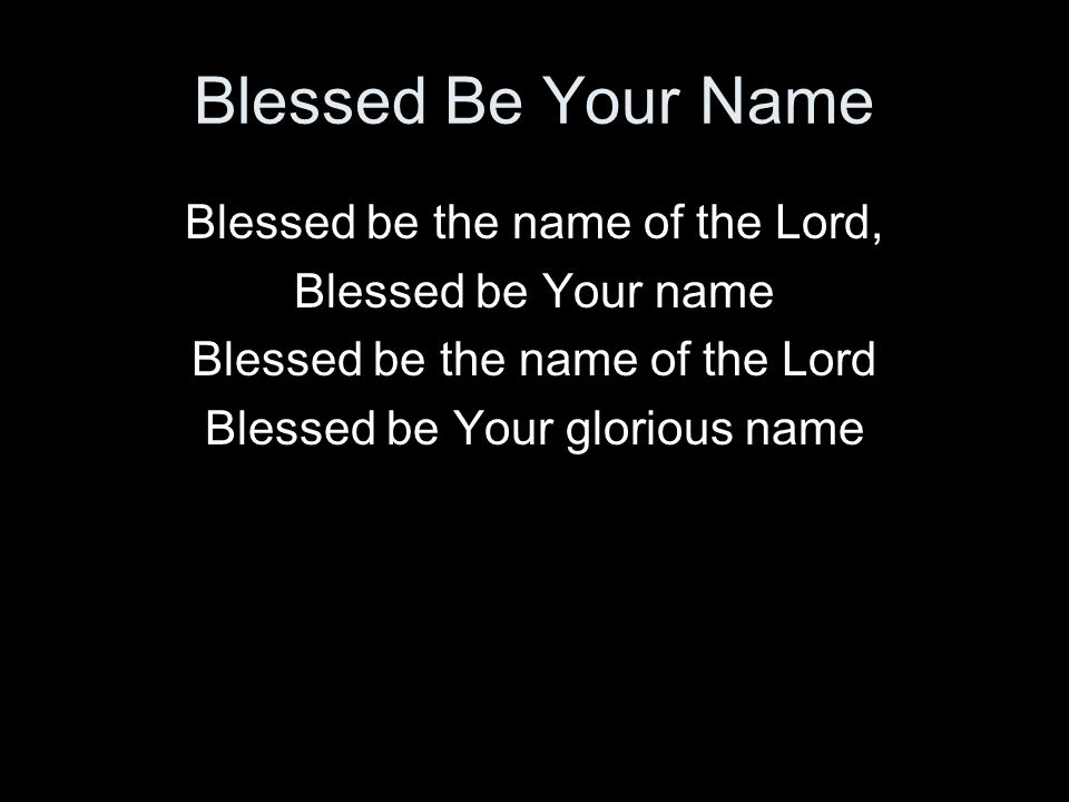Blessed Be Your Name Blessed be the name of the Lord, Blessed be Your name Blessed be the name of the Lord Blessed be Your glorious name