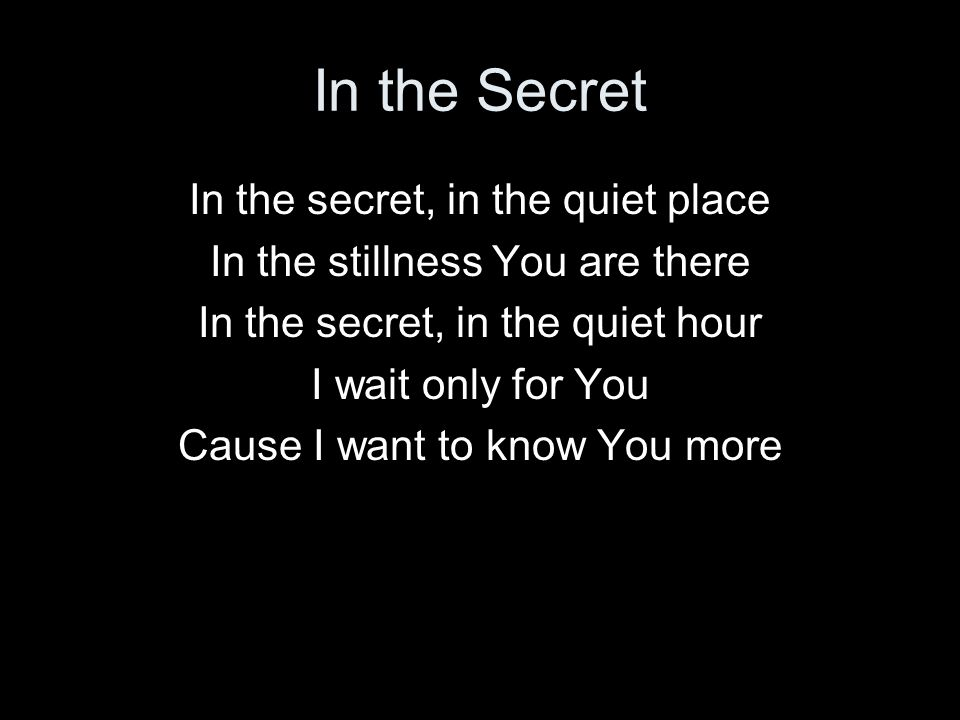 In the Secret In the secret, in the quiet place In the stillness You are there In the secret, in the quiet hour I wait only for You Cause I want to kn