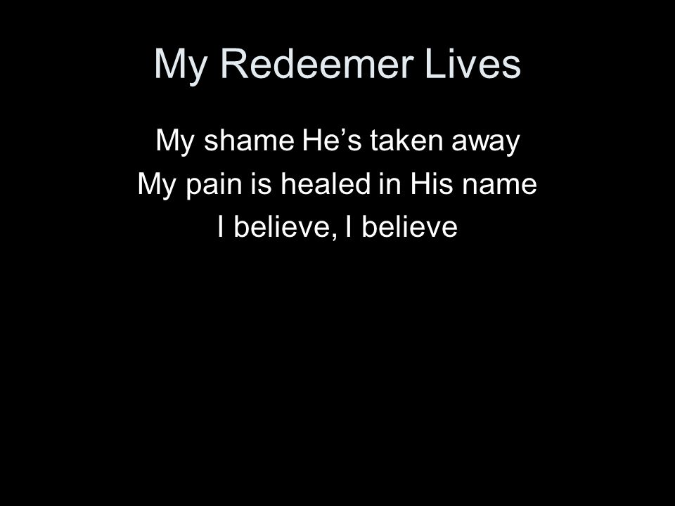 My Redeemer Lives My shame Hes taken away My pain is healed in His name I believe, I believe