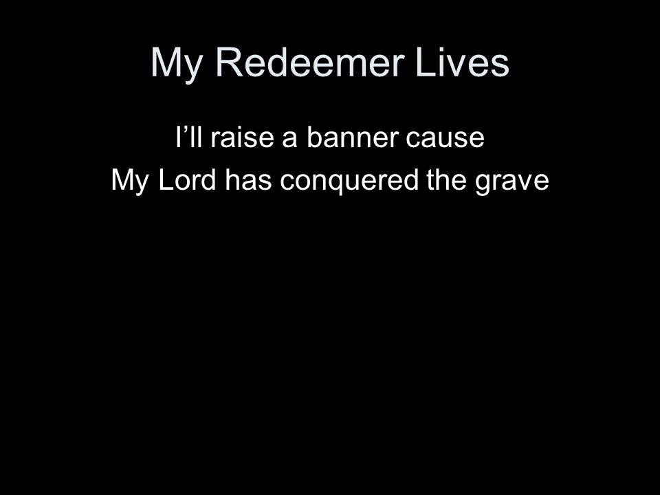 My Redeemer Lives Ill raise a banner cause My Lord has conquered the grave