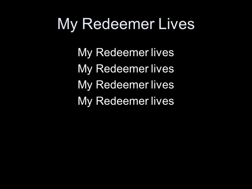 My Redeemer Lives My Redeemer lives