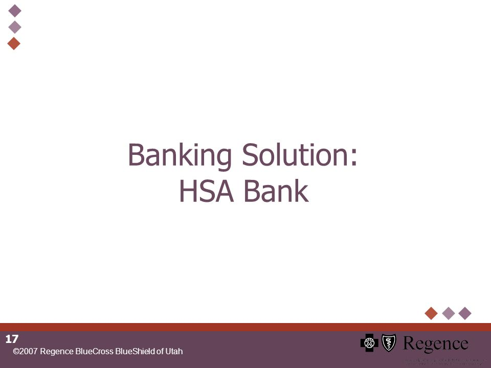 ©2007 Regence BlueCross BlueShield of Utah 17 Banking Solution: HSA Bank
