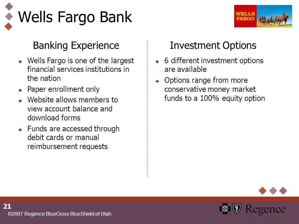 ©2007 Regence BlueCross BlueShield of Utah 21 Wells Fargo Bank Banking Experience Wells Fargo is one of the largest financial services institutions in the nation Paper enrollment only Website allows members to view account balance and download forms Funds are accessed through debit cards or manual reimbursement requests Investment Options 6 different investment options are available Options range from more conservative money market funds to a 100% equity option
