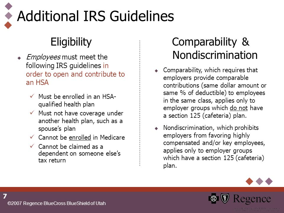 ©2007 Regence BlueCross BlueShield of Utah 7 Additional IRS Guidelines Eligibility Employees must meet the following IRS guidelines in order to open and contribute to an HSA Must be enrolled in an HSA- qualified health plan Must not have coverage under another health plan, such as a spouses plan Cannot be enrolled in Medicare Cannot be claimed as a dependent on someone elses tax return Comparability & Nondiscrimination Comparability, which requires that employers provide comparable contributions (same dollar amount or same % of deductible) to employees in the same class, applies only to employer groups which do not have a section 125 (cafeteria) plan.
