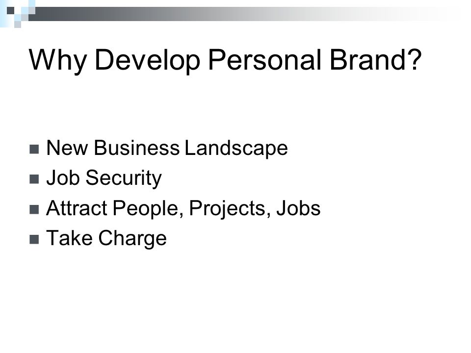 New Business Landscape Job Security Attract People, Projects, Jobs Take Charge Why Develop Personal Brand?