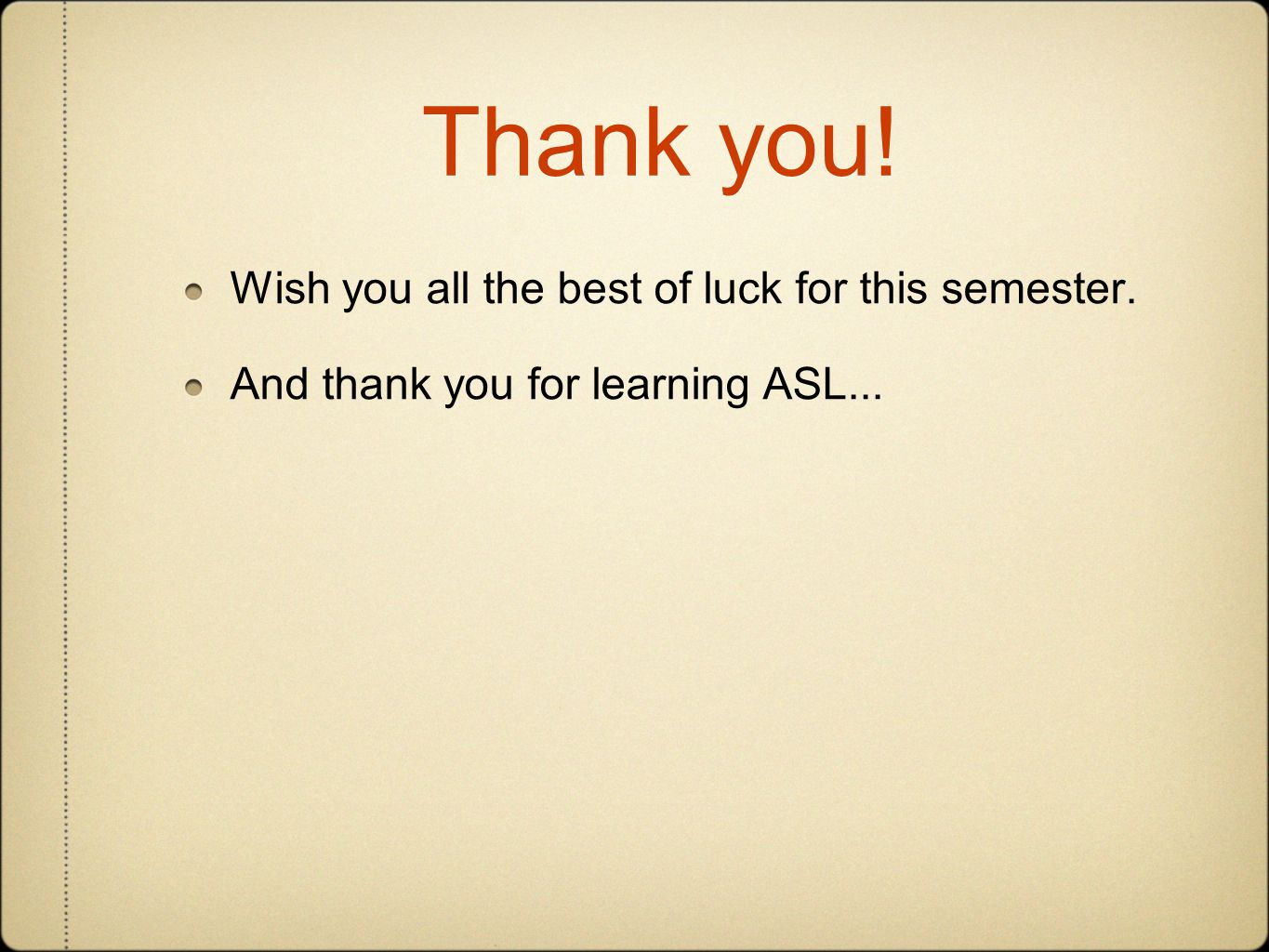 Thank you! Wish you all the best of luck for this semester. And thank you for learning ASL...