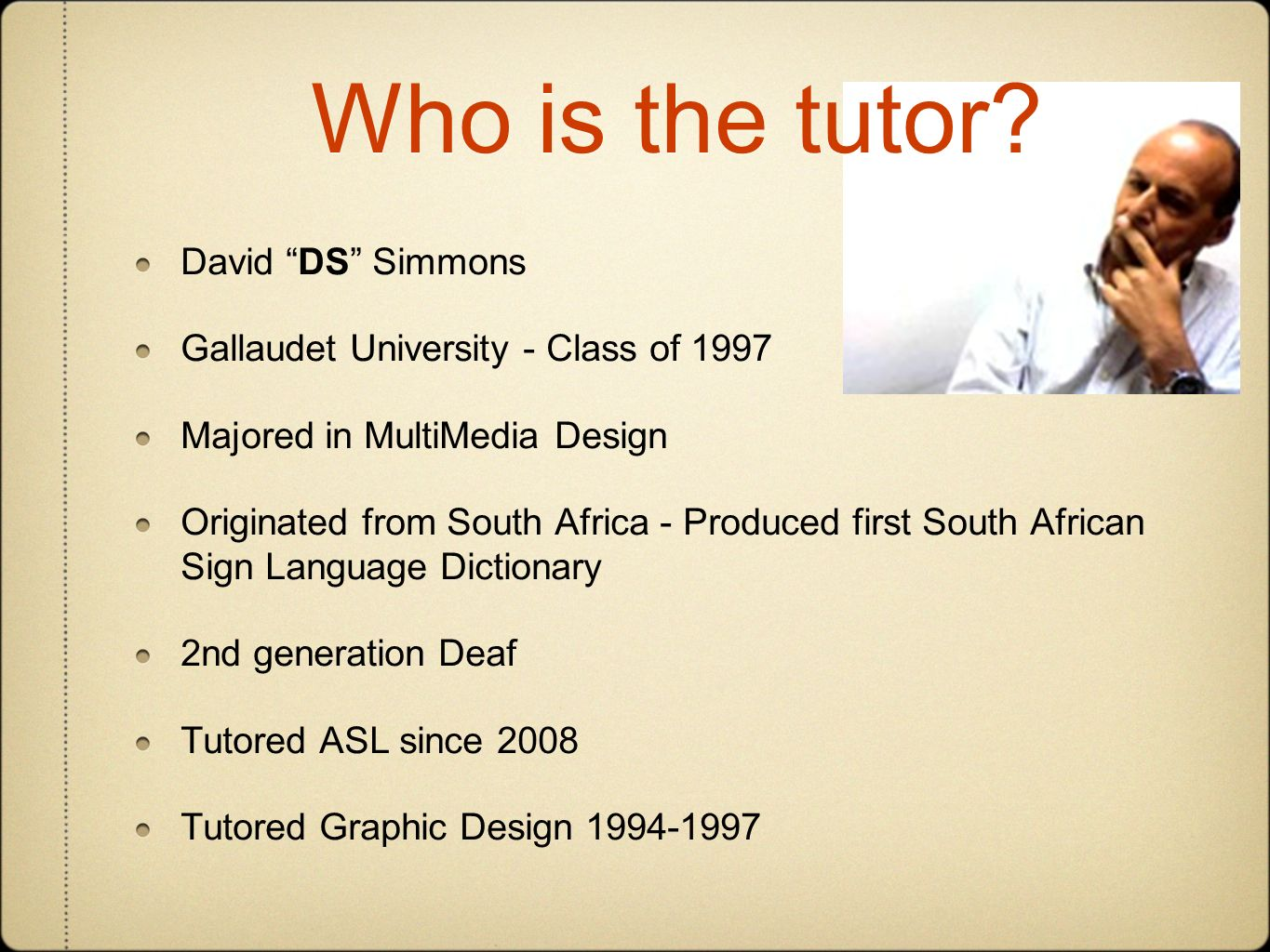 David DS Simmons Gallaudet University - Class of 1997 Majored in MultiMedia Design Originated from South Africa - Produced first South African Sign Language Dictionary 2nd generation Deaf Tutored ASL since 2008 Tutored Graphic Design 1994-1997 Who is the tutor