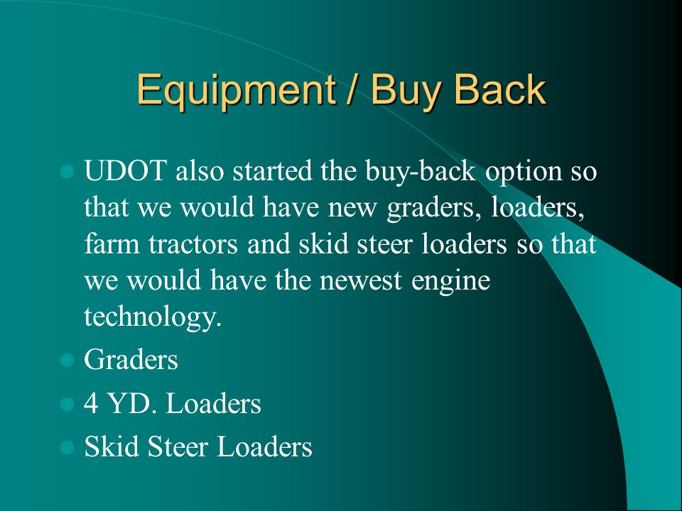 Equipment / Buy Back UDOT also started the buy-back option so that we would have new graders, loaders, farm tractors and skid steer loaders so that we