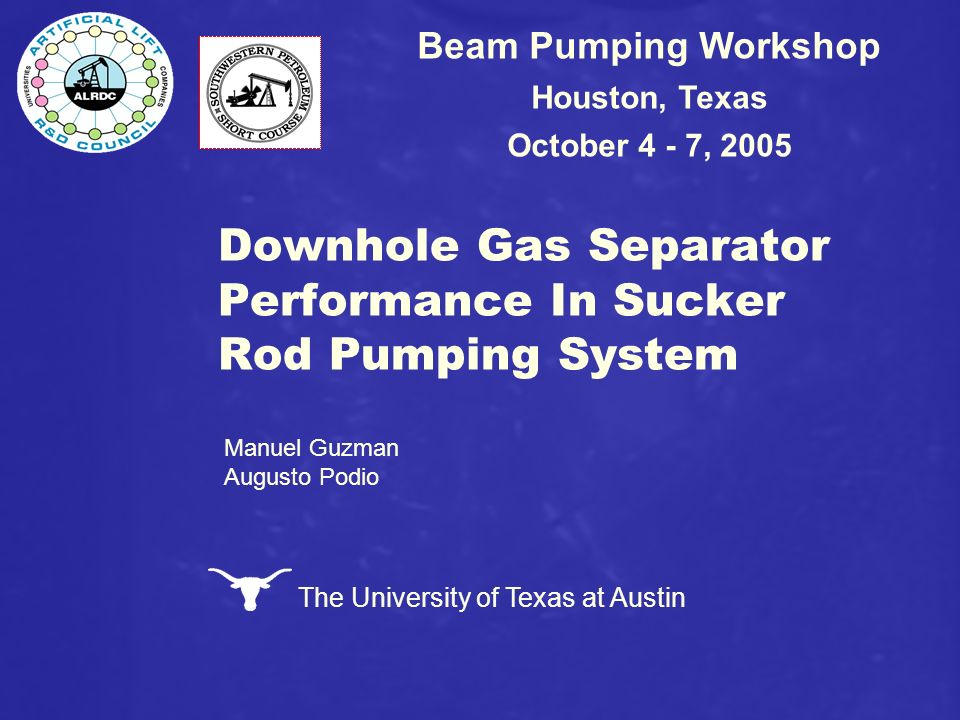 The University of Texas at Austin Downhole Gas Separator Performance In Sucker Rod Pumping System Beam Pumping Workshop Houston, Texas October 4 - 7,