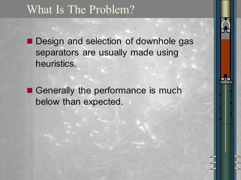 What Is The Problem? Design and selection of downhole gas separators are usually made using heuristics. Generally the performance is much below than e