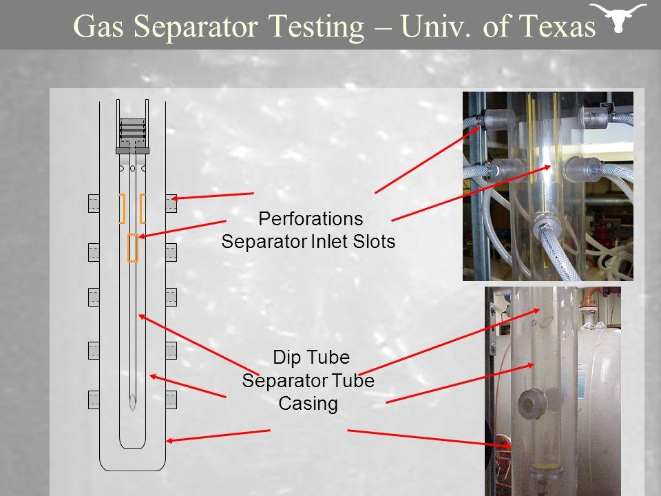 Gas Separator Testing – Univ. of Texas Perforations Separator Inlet Slots Dip Tube Separator Tube Casing