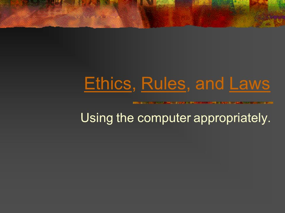 EthicsEthics, Rules, and LawsRulesLaws Using the computer appropriately.