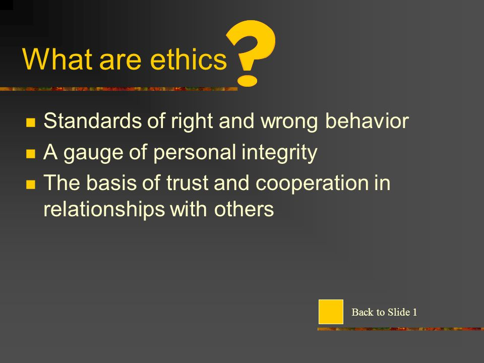 What are ethics Standards of right and wrong behavior A gauge of personal integrity The basis of trust and cooperation in relationships with others Back to Slide 1