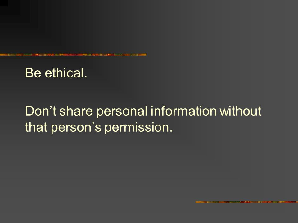 Be ethical. Dont share personal information without that persons permission.