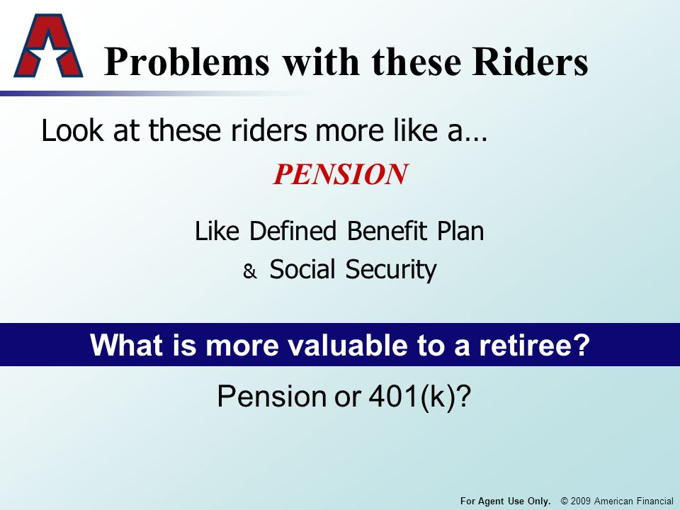 For Agent Use Only. © 2009 American Financial Problems with these Riders Look at these riders more like a… PENSION Like Defined Benefit Plan & Social