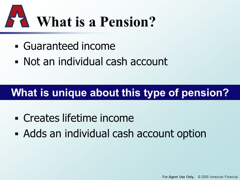 For Agent Use Only. © 2009 American Financial What is a Pension? Guaranteed income Not an individual cash account What is unique about this type of pe